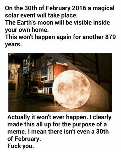 Fuck You, Fucking, and Meme: On the 30th of February 2016 a magical  solar event will take place.  The Earth's moon will be visible inside  your own home.  This won't happen again for another 879  years.  Actually it won't ever happen. clearly  made this all up for the purpose of a  meme. mean there isn't even a 30th  of February  Fuck you.