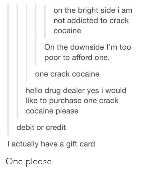 crack cocaine: on the bright side i am  not addicted to crack  cocaine  On the downside I'm too  poor to afford one.  one crack cocaine  hello drug dealer yes i would  like to purchase one crack  cocaine please  debit or credit  l actually have a gift card One please