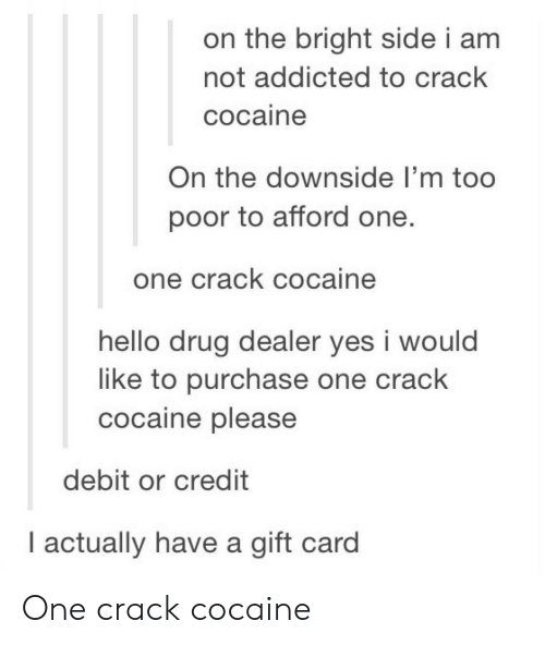 crack cocaine: on the bright side i am  not addicted to crack  cocaine  On the downside I'm too  poor to afford one.  one crack cocaine  hello drug dealer yes i would  like to purchase one crack  cocaine please  debit or credit  I actually have a gift card One crack cocaine