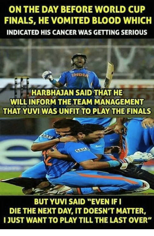 """indices: ON THE DAY BEFORE WORLD CUP  FINALS, HE VOMITED BLOOD WHICH  INDICATED HIS CANCER WAS GETTING SERIOUS  HARBHAJAN SAID THAT HE  WILL INFORM THE TEAM MANAGEMENT  THAT YUVI WAS UNFIT TO PLAY THE FINALS  BUT YUVI SAID """"EVEN IF I  DIE THE NEXT DAY IT DOESN'T MATTER,  I JUST WANT TO PLAY TILL THE LAST OVER"""""""