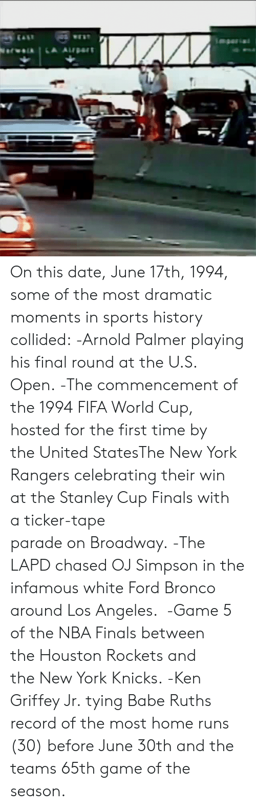 New York Knicks: On this date, June 17th, 1994, some of the most dramatic moments in sports history collided:  -Arnold Palmer playing his final round at the U.S. Open.  -The commencement of the 1994 FIFA World Cup, hosted for the first time by the United StatesThe New York Rangers celebrating their win at the Stanley Cup Finals with a ticker-tape parade on Broadway.  -The LAPD chased OJ Simpson in the infamous white Ford Bronco around Los Angeles.   -Game 5 of the NBA Finals between the Houston Rockets and the New York Knicks.  -Ken Griffey Jr. tying Babe Ruths record of the most home runs (30) before June 30th and the teams 65th game of the season.