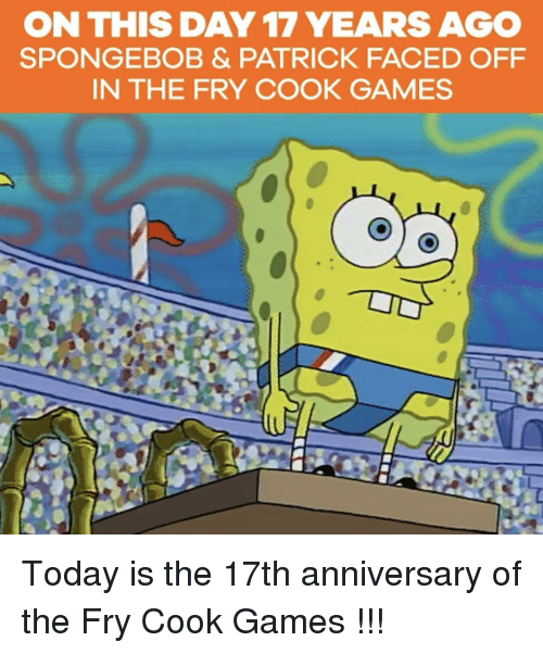 Day 17: ON THIS DAY 17 YEARS AGO  SPONGEBOB & PATRICK FACED OFF  IN THE FRY COOK GAMES Today is the 17th anniversary of the Fry Cook Games !!!