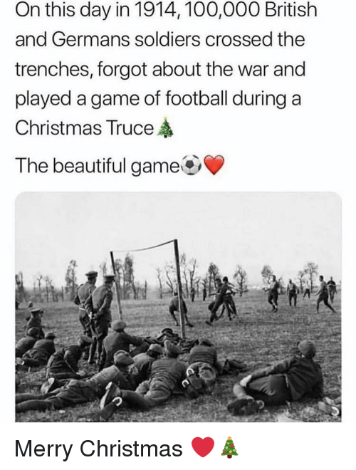 germans: On this day in 1914, 100,000 British  and Germans soldiers crossed the  trenches, forgot about the war and  played a game of football during a  Christmas Truce  The beautiful game Merry Christmas ❤️🎄