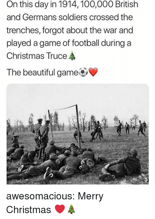 germans: On this day in 1914, 100,000 British  and Germans soldiers crossed the  trenches, forgot about the war and  played a game of football during a  Christmas Truce  The beautiful game awesomacious:  Merry Christmas ❤️🎄