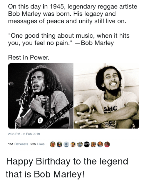 """Bob Marley: On this day in 1945, legendary reggae artiste  Bob Marley was born. His legacy and  messages of peace and unity still live on  One good thing about music, when it hits  you, you feel no pain."""" -Bob Marley  Rest in Power.  HC  2:36 PM - 6 Feb 2019  151 Retweets 225 Likes ape : Happy Birthday to the legend that is Bob Marley!"""