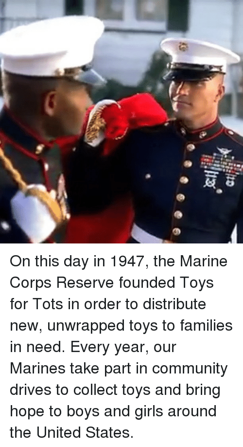 Marines: On this day in 1947, the Marine Corps Reserve founded Toys for Tots in order to distribute new, unwrapped toys to families in need. Every year, our Marines take part in community drives to collect toys and bring hope to boys and girls around the United States.