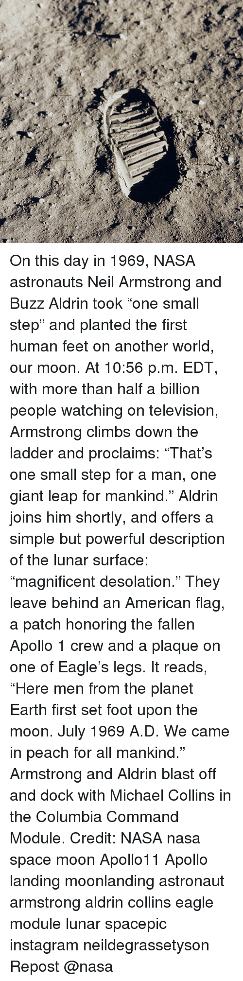 """ladders: On this day in 1969, NASA astronauts Neil Armstrong and Buzz Aldrin took """"one small step"""" and planted the first human feet on another world, our moon. At 10:56 p.m. EDT, with more than half a billion people watching on television, Armstrong climbs down the ladder and proclaims: """"That's one small step for a man, one giant leap for mankind."""" Aldrin joins him shortly, and offers a simple but powerful description of the lunar surface: """"magnificent desolation."""" They leave behind an American flag, a patch honoring the fallen Apollo 1 crew and a plaque on one of Eagle's legs. It reads, """"Here men from the planet Earth first set foot upon the moon. July 1969 A.D. We came in peach for all mankind."""" Armstrong and Aldrin blast off and dock with Michael Collins in the Columbia Command Module. Credit: NASA nasa space moon Apollo11 Apollo landing moonlanding astronaut armstrong aldrin collins eagle module lunar spacepic instagram neildegrassetyson Repost @nasa"""