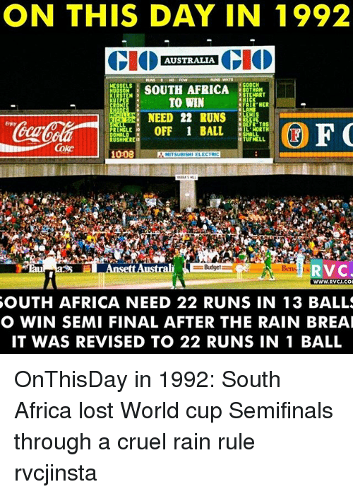 hick: ON THIS DAY IN 1992  CIO  AUSTRALIA  CIO  WESSELS  I GOOCH  SOUTH AFRICA  2 BOTHAM  HUDSON  STEHART  KIRSTEN 3  TO WIN  HICK  KUIPER  s FAIR HER  LAMB  NEED 22 RUNS  LEHIS  REEVE  ODERR TAS  LE OFF BALL  OIL WORTH  SMALL  DONALD  12 RUSHMERE  TUFNELL,  1008  MITSUBISHI ELECTRIC  Ansett Australi  RVC.  WWW, RVCJ.CO  SOUTH AFRICA NEED 22 RUNS IN 13 BALLS  O WIN SEMI FINAL AFTER THE RAIN BREAI  IT WAS REVISED TO 22 RUNS IN 1 BALL OnThisDay in 1992: South Africa lost World cup Semifinals through a cruel rain rule rvcjinsta