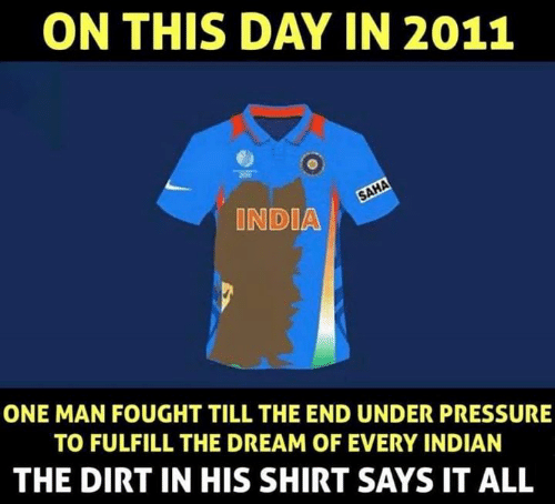 on this day: ON THIS DAY IN 2011  INDIA  ONE MAN FOUGHT TILL THE END UNDER PRESSURE  TO FULFILL THE DREAM OF EVERY INDIAN  THE DIRT IN HIS SHIRT SAYS IT ALL