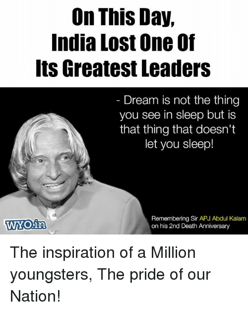 apj: On This Day,  India Lost One Of  Its Greatest Leaders  Dream is not the thing  you see in sleep but is  that thing that doesn't  let you sleep!  WYOIn  Remembering Sir APJ Abdul Kalam  on his 2nd Death Anniversary The inspiration of a  Million youngsters, The pride of our Nation!