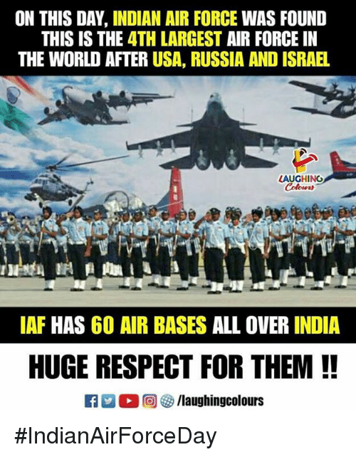 Respect, Air Force, and India: ON THIS DAY, INDIAN AIR FORCE WAS FOUND  THIS IS THE 4TH LARGEST AIR FORCE IN  THE WORLD AFTER USA, RUSSIA AND ISRAEL  AUGHING  Colours  IAF HAS 60 AIR BASES ALL OVER INDIA  HUGE RESPECT FOR THEM !! #IndianAirForceDay