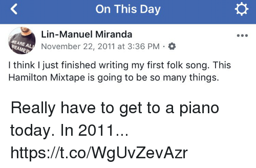 Memes, Piano, and Today: On This Day  Lin-Manuel Miranda  November 22, 2011 at 3:36 PM.0  WE ARE AL  REAME  I think I just finished writing my first folk song. This  Hamilton Mixtape is going to be so many things. Really have to get to a piano today. In 2011... https://t.co/WgUvZevAzr