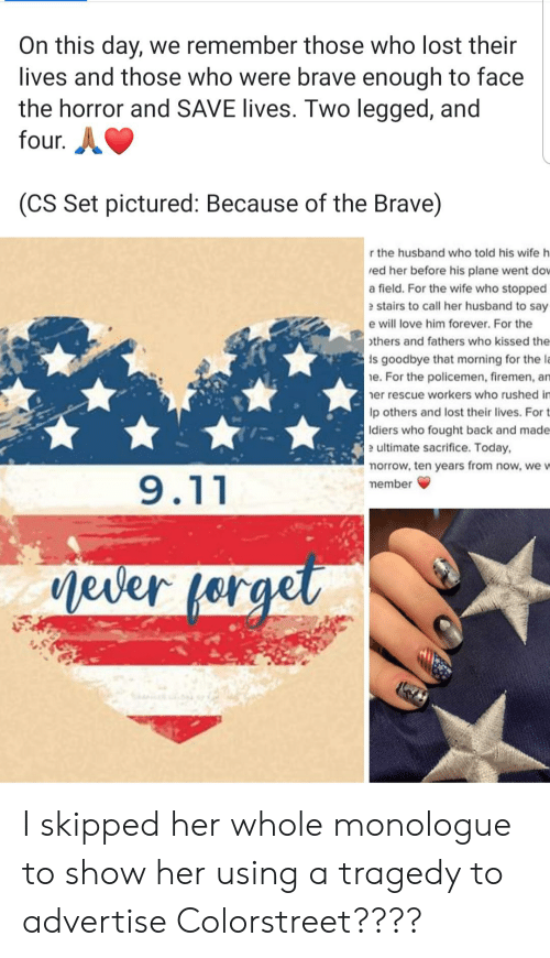9/11, Love, and Lost: On this day, we remember those who lost their  lives and those who were brave enough to face  the horror and SAVE lives. Two legged, and  four.  (CS Set pictured: Because of the Brave)  r the husband who told his wife h  ed her before his plane went dow  a field. For the wife who stopped  e stairs to call her husband to say  e will love him forever. For the  others and fathers who kissed the  is goodbye that morning for the la  e. For the policemen, firemen, an  er rescue workers who rushed im  lp others and lost their lives. For t  Idiers who fought back and made  e ultimate sacrifice. Today,  morrow, ten years from now, we w  9.11  member  Mever forgel I skipped her whole monologue to show her using a tragedy to advertise Colorstreet????