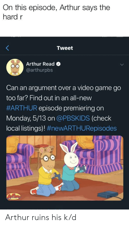 Arthur Read: On this episode, Arthur says the  hard r  Tweet  Arthur Read o  @arthurpbs  Can an argument over a video game go  too far? Find out in an all-new  #ARTHUR episode premiering on  Monday, 5/13 on @PBSKIDS (check  local listings)! Arthur ruins his k/d