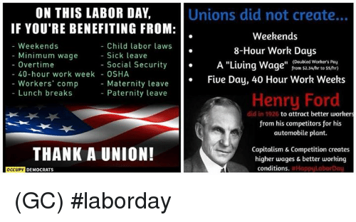"Memes, Work, and Capitalism: ON THIS LABOR DAY,  IF YOU'RE BENEFITING FROM:  Unions did not create...  Weekends  8-Hour Work Days  A ""Living Wage"" from $2.34/hr to ss/hr)  Fiue Day, 40 Hour Work Weeks  - Weekends  Child labor laws  - Sick leave  Minimum wage  (Doubled Worhers Pay  - Overtime  - Social Security  40-hour work week - OSHA  Workers' comp  Lunch breaks  Maternity leave  Paternity leave  Henry Ford  did in 1926  to attract better workers  from his competitors for his  automobile plant.  THANK A UNION!  Capitalism & Competition creates  higher wages & better working  conditions  DEMOCRATS (GC) #laborday"