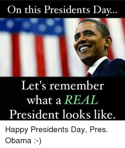 Obama, Happy, and Presidents: On this Presidents Dav  Let's remember  what a REAL  President looks like. Happy Presidents Day, Pres. Obama :-)