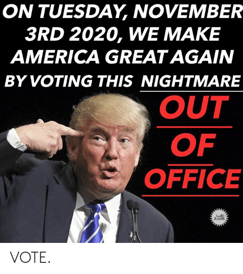 America Great Again: ON TUESDAY, NOVEMBER  3RD 2020, WE MAKE  AMERICA GREAT AGAIN  BY VOTING THIS NIGHTMARE  OUT  OF  OFFICE  Left  Action VOTE.