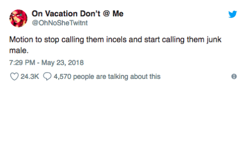 Vacation, May, and Them: On Vacation Don't  @OhNoSheTwitnt  Me  Motion to stop calling them incels and start calling them junk  male.  7:29 PM - May 23, 2018  24.3K  4,570 people are talking about this
