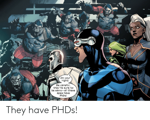 Be Careful: On your  right!  Be careful,  they're sure to  be savvy--all these  apes have  PHDS! They have PHDs!