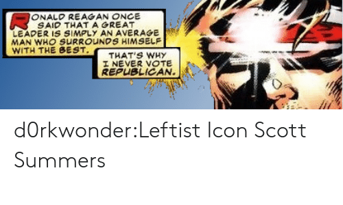 Thats Why: ONALD REAGAN ONCE  SAID THATAGREAT  LEADER IS SIMPLY AN AVERAGE  MAN WHO SURROUNDS HIMSELF  WITH THE BEST  THAT'S WHy  I NEVER VOTE  REPUBLICAN. d0rkwonder:Leftist Icon Scott Summers