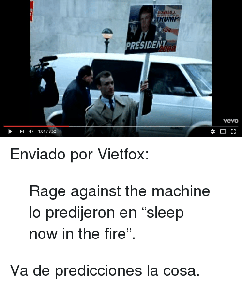 "rage against the machine: ONALD  RRUM  RESIDENT  vevo  -  1:04 / 3:52 <p>Enviado por   Vietfox:</p><blockquote><p>Rage against the machine lo predijeron en ""sleep now in the fire"".</p></blockquote><p>Va de predicciones la cosa.</p>"