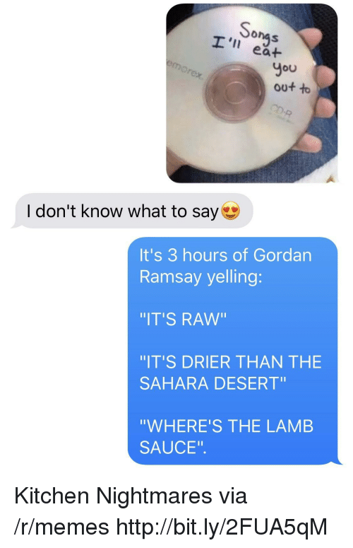 """Lamb Sauce: onas  I' ea+  You  out to  I don't know what to say  It's 3 hours of Gordan  Ramsay yelling:  IT'S RAw""""  IT'S DRIER THAN THE  SAHARA DESERT""""  """"WHERE'S THE LAMB  SAUCE"""". Kitchen Nightmares via /r/memes http://bit.ly/2FUA5qM"""
