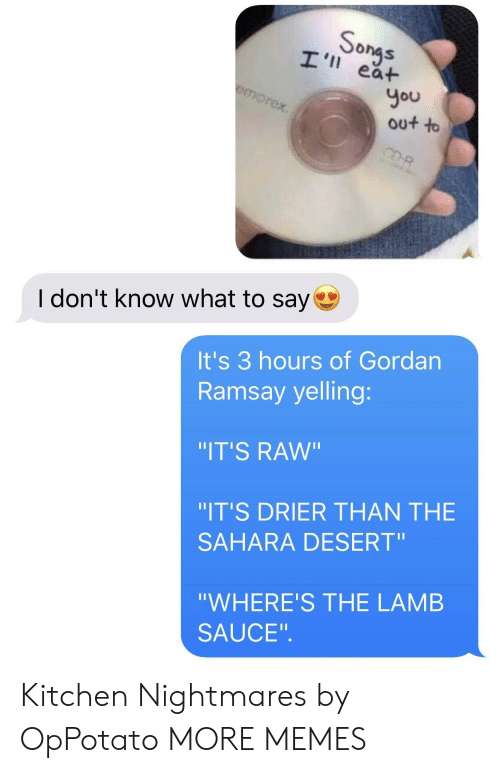 """Lamb Sauce: onas  I' ea+  You  out to  I don't know what to say  It's 3 hours of Gordan  Ramsay yelling:  IT'S RAw""""  IT'S DRIER THAN THE  SAHARA DESERT""""  """"WHERE'S THE LAMB  SAUCE"""". Kitchen Nightmares by OpPotato MORE MEMES"""