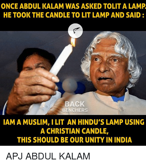 Backes: ONCE ABDUL KALAM WAS ASKED TOLIT A LAMP  HE TOOK THE CANDLE TO LIT LAMP AND SAID:  BACK  BENCHERS  IAM A MUSLIM, I LIT AN HINDU'S LAMP USING  A CHRISTIAN CANDLE,  THIS SHOULD BE OUR UNITY IN INDIA APJ ABDUL KALAM