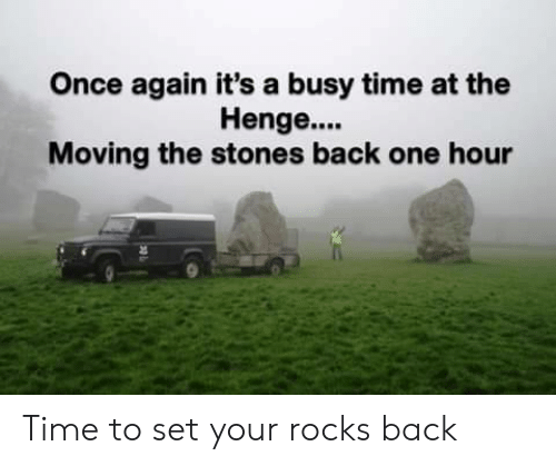 Time, Back, and Once: Once again it's a busy time at the  Henge....  Moving the stones back one hour Time to set your rocks back