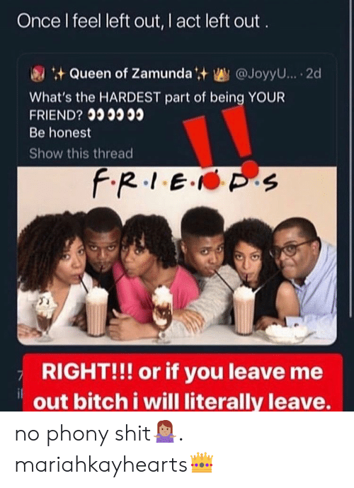 Bitch, Shit, and Queen: Once I feel left out, I act left out  Queen of Zamundat @JoyyU... 2d  What's the HARDEST part of being YOUR  FRIEND?  Be honest  Show this thread  f.R.1E. S  RIGHT!!! or if you leave me  out bitch i will literally leave. no phony shit🤷🏽♀️. mariahkayhearts👑