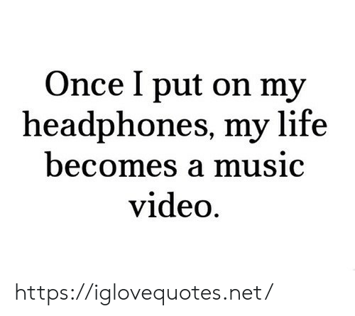 Music Video: Once I put on my  headphones, my life  becomes a music  video https://iglovequotes.net/