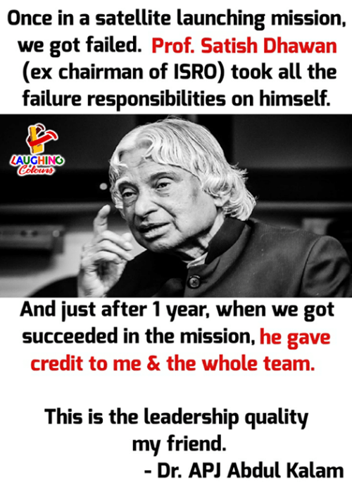 apj: Once in a satellite launching mission,  we got failed. Prof. Satish Dhawan  (ex chairman of ISRO) took all the  failure responsibilities on himself.  AUGHING  And just after 1 year, when we got  succeeded in the mission, he gave  credit to me & the whole team.  This is the leadership quality  my friend  - Dr. APJ Abdul Kalam