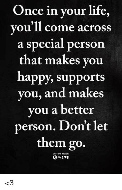 Special Person: Once in vour life  vou'll come across  a special person  that makes vou  happy, supports  you, and makes  you a better  person. Don't let  them go.  Lessons Taught  ByLIFE <3