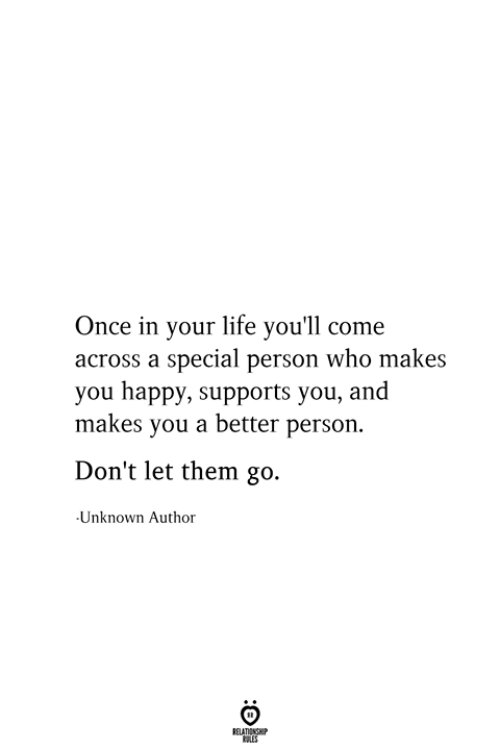 Special Person: Once in your life you'll come  across a special person who makes  you happy, supports you, and  makes you a better person.  Don't let them go.  Unknown Author  RELATIONSHIP  ES