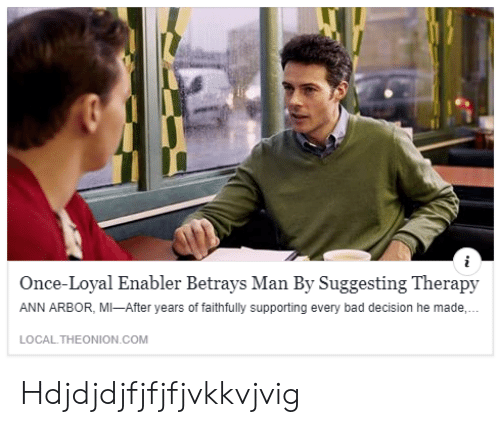 Bad, Com, and Once: Once-Loyal Enabler Betrays Man By Suggesting Therapy  ANN ARBOR, MI-After years of faithfully supporting every bad decision he made,  LOCAL.THEONION COM Hdjdjdjfjfjfjvkkvjvig