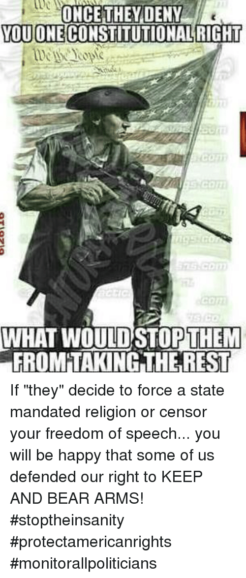 "Memes, Bear, and Happy: ONCE THEYDENY  OUONECONSTITUTIONALRIGHT  WHAT WOULD STOPTHEM  FROM'TAKING THE REST If ""they"" decide to force a state mandated religion or censor your freedom of speech... you will be happy that some of us defended our right to KEEP AND BEAR ARMS! #stoptheinsanity #protectamericanrights #monitorallpoliticians"