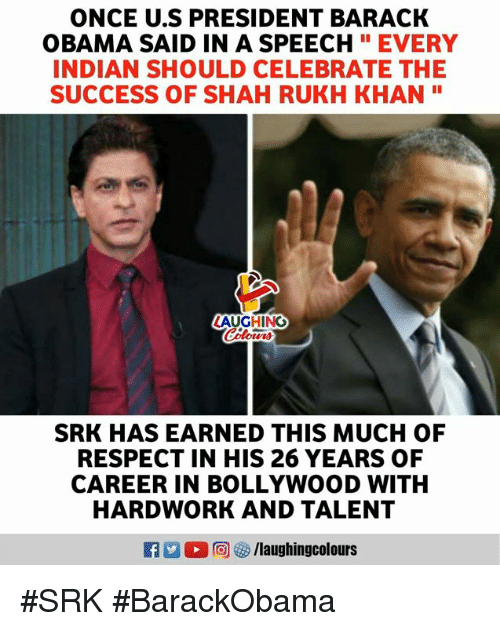 "Bollywood: ONCE U.S PRESIDENT BARACK  OBAMA SAID IN A SPEECHEVERY  INDIAN SHOULD CELEBRATE THE  SUCCESS OF SHAH RUKH KHAN""  LAUGHING  SRK HAS EARNED THIS MUCH OF  RESPECT IN HIS 26 YEARS OF  CAREER IN BOLLYWOOD WITH  HARDWORK AND TALENT #SRK #BarackObama"