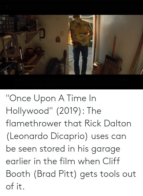 "hollywood: ""Once Upon A Time In Hollywood"" (2019): The flamethrower that Rick Dalton (Leonardo Dicaprio) uses can be seen stored in his garage earlier in the film when Cliff Booth (Brad Pitt) gets tools out of it."