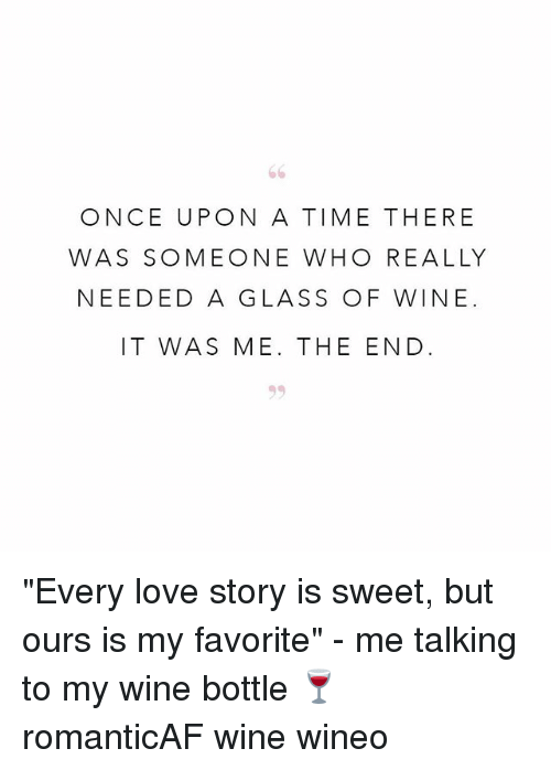 """glassing: ONCE UPON A TIME THERE  WAS SOMEONE WHO REALLY  NEEDED A GLASS OF WINE.  IT WAS ME. THE END """"Every love story is sweet, but ours is my favorite"""" - me talking to my wine bottle 🍷 romanticAF wine wineo"""