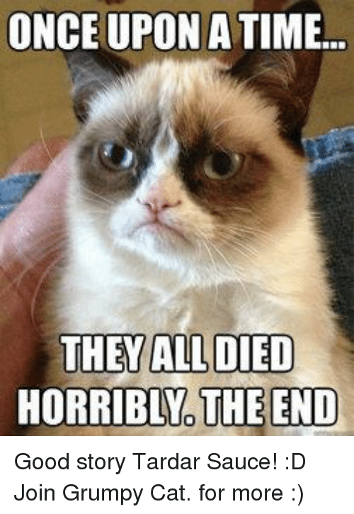 Grumpy Cat, Good, and Once Upon a Time: ONCE UPON A TIME...  THEY ALL DIED  HORRIBLNO THE END Good story Tardar Sauce! :D Join Grumpy Cat. for more :)