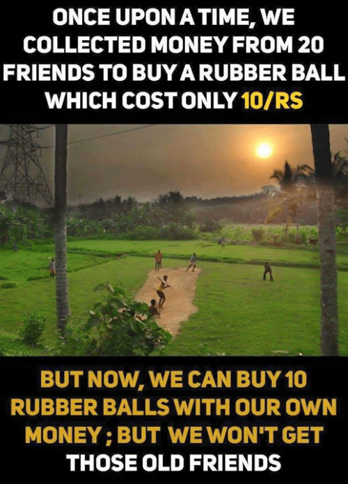 collected: ONCE UPON ATIME, WE  COLLECTED MONEY FROM 20  FRIENDS TO BUYA RUBBER BALL  WHICH COST ONLY 10/RS  BUT NOW, WE CAN BUY 10  RUBBER BALLS WITH OUR OWN  MONEY: BUT WE WON'T GET  THOSE OLD FRIENDS
