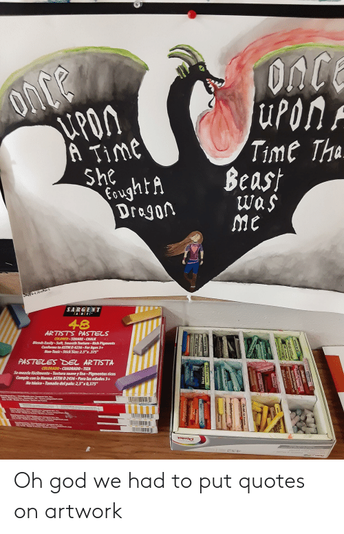"""rti: ONCE  uPon  PON  A Time  She  oughtA  Dragon  Time Tha  Beast  was  me  SARGENT  RTI  48  ARTISTS PASTELS  COLORED SQUARE CHALK  Slends Easily-Soft, Smooth Texture-Rich Pigments  Conforms to ASTMD 4236-For Ages 3+  Non-Toxic Stick Size: 2.5 x375  PASTELES DEL ARTISTA  COLORADO CUADRADO TIZA  Semerda facinente Textura suavey lisa Pigmentos ricos  Cample con la orma ASTM D 2436 Para las edades 3+  No taxico Tamaño del palo: 25""""x0,375  Farge Artb  Pentel  PE  CRAY-S r Ar  Pentel on  mbel on Pastels  Pentel o  Pentel ou Pastels  Pendst Ou Pastels  ETREDETR  L Pastals  erhet on  AriteCOn Past  Pentel ol Pastels  Pental ou Pastets  ntel ou Oh god we had to put quotes on artwork"""