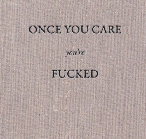 you care: ONCE YOU CARE  you're  FUCKED