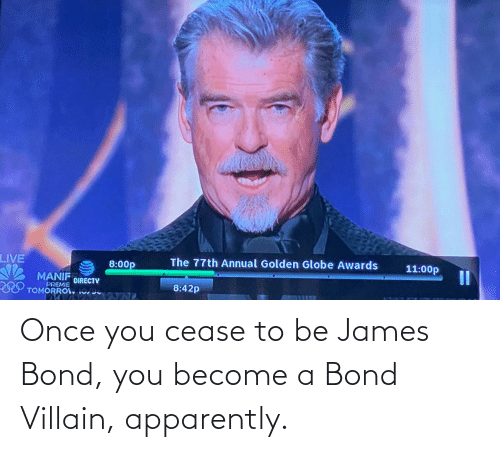 Apparently, James Bond, and Villain: Once you cease to be James Bond, you become a Bond Villain, apparently.