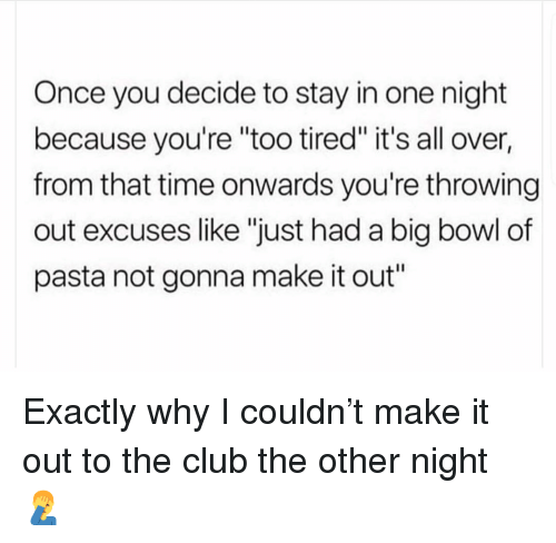 "Club, Memes, and Time: Once you decide to stay in one night  because you're ""too tired"" it's all over,  from that time onwards you're throwing  out excuses like ""just had a big bowl of  pasta not gonna make it out"" Exactly why I couldn't make it out to the club the other night 🤦‍♂️"