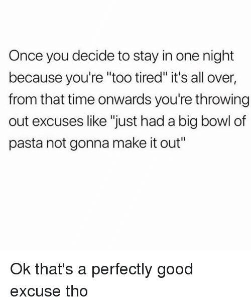"Good, Time, and Girl Memes: Once you decide to stay in one night  because you're ""too tired"" it's all over,  from that time onwards you're throwing  out excuses like ""just had a big bowl of  pasta not gonna make it out"" Ok that's a perfectly good excuse tho"