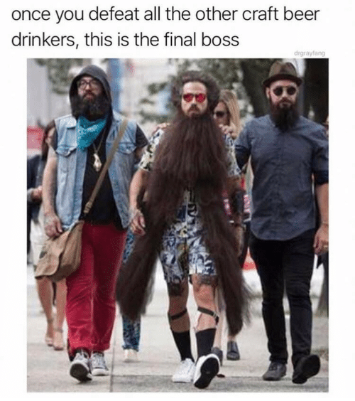Beer, Final Boss, and All The: once you defeat all the other craft beer  drinkers, this is the final boss  drgrayfang