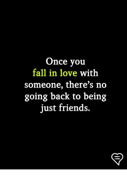 Fall, Friends, and Love: Once you  fall in love with  someone, there's no  going back to being  just friends.