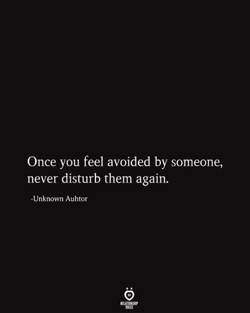 Relationship Rules: Once you feel avoided by someone,  never disturb them again.  -Unknown Auhtor  RELATIONSHIP  RULES