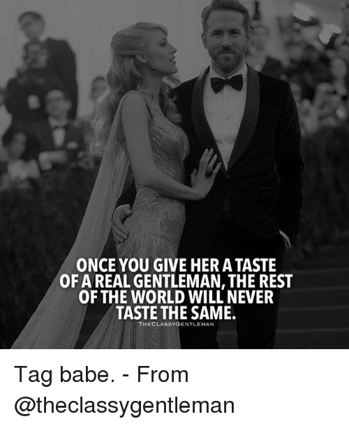 Gentlemane: ONCE YOU GIVE HER A TASTE  OF A REAL GENTLEMAN, THE REST  OF THE WORLD WILL NEVER  TASTE THE SAME.  THECLASSYGENTLEMAN Tag babe. - From @theclassygentleman